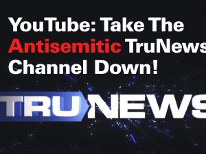 YouTube: Take The Antisemitic TruNews Channel Down!